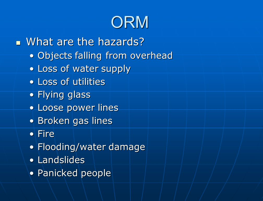 ORM What are the hazards? Objects falling from overhead Loss of water supply Loss of utilities Flying glass Loose power lines Broken gas lines Fire Fl