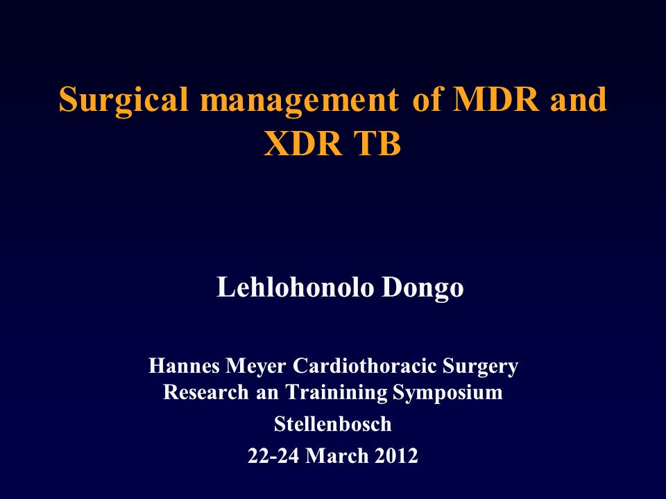 Surgical management of MDR and XDR TB Lehlohonolo Dongo Hannes Meyer Cardiothoracic Surgery Research an Trainining Symposium Stellenbosch 22-24 March