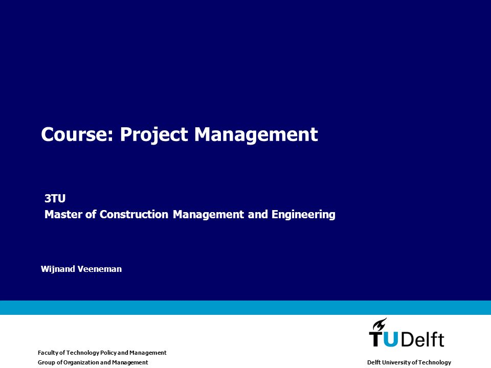 Faculty of Technology Policy and Management Group of Organization and Management Delft University of Technology Wijnand Veeneman Course: Project Management 3TU Master of Construction Management and Engineering