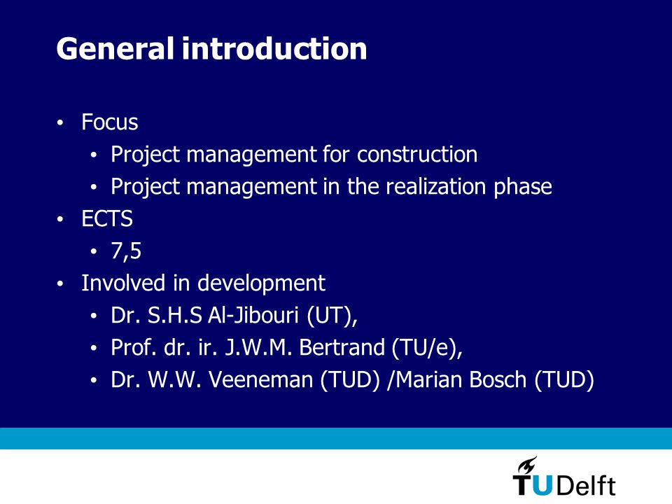 General introduction Focus Project management for construction Project management in the realization phase ECTS 7,5 Involved in development Dr.