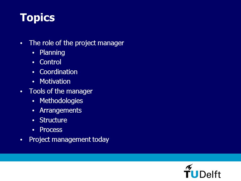 Topics The role of the project manager Planning Control Coordination Motivation Tools of the manager Methodologies Arrangements Structure Process Project management today