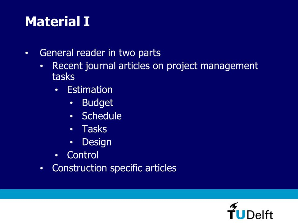 Material I General reader in two parts Recent journal articles on project management tasks Estimation Budget Schedule Tasks Design Control Construction specific articles