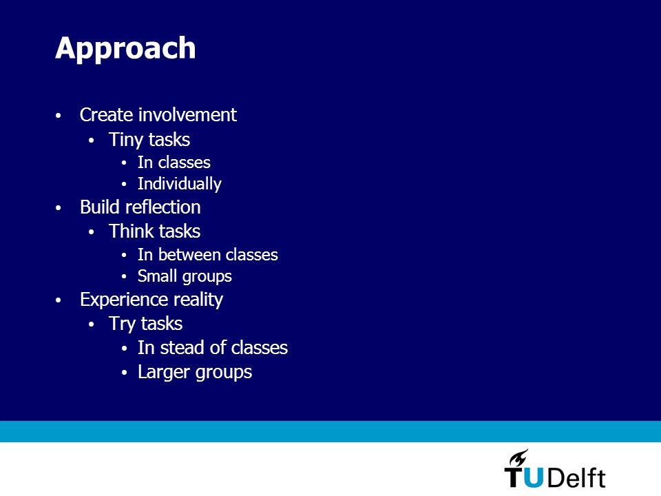 Approach Create involvement Tiny tasks In classes Individually Build reflection Think tasks In between classes Small groups Experience reality Try tasks In stead of classes Larger groups