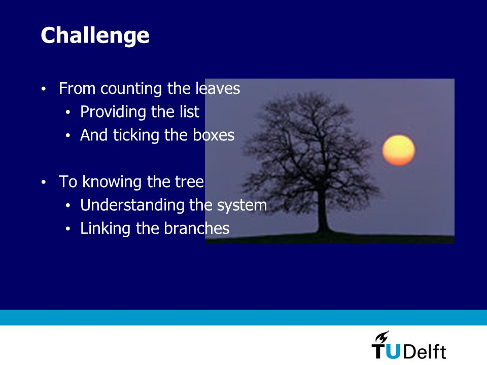 Challenge From counting the leaves Providing the list And ticking the boxes To knowing the tree Understanding the system Linking the branches
