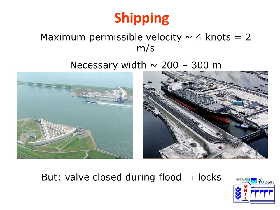 Shipping Maximum permissible velocity ~ 4 knots = 2 m/s Necessary width ~ 200 – 300 m But: valve closed during flood → locks