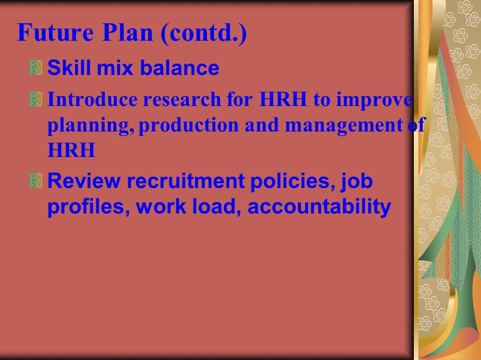 Future Plan (contd.) Skill mix balance Introduce research for HRH to improve planning, production and management of HRH Review recruitment policies, j