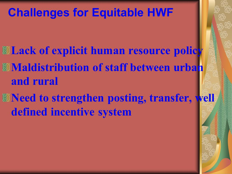 Challenges for Equitable HWF Lack of explicit human resource policy Maldistribution of staff between urban and rural Need to strengthen posting, trans