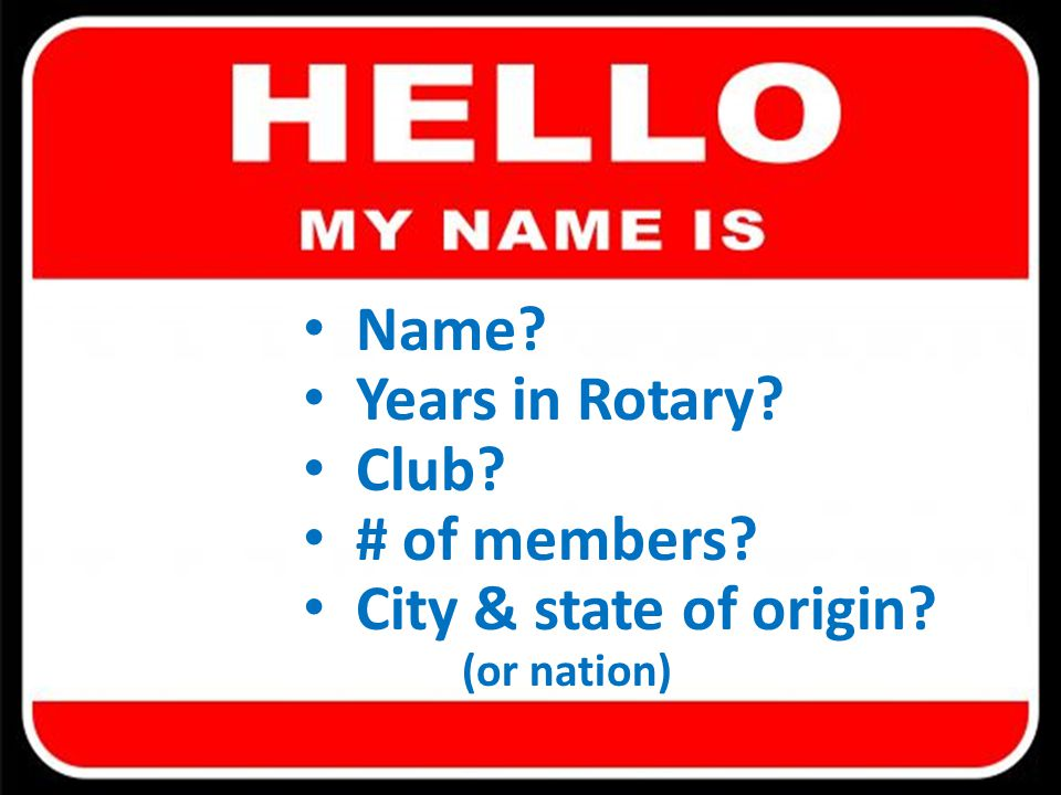 Name? Years in Rotary? Club? # of members? City & state of origin? (or nation)