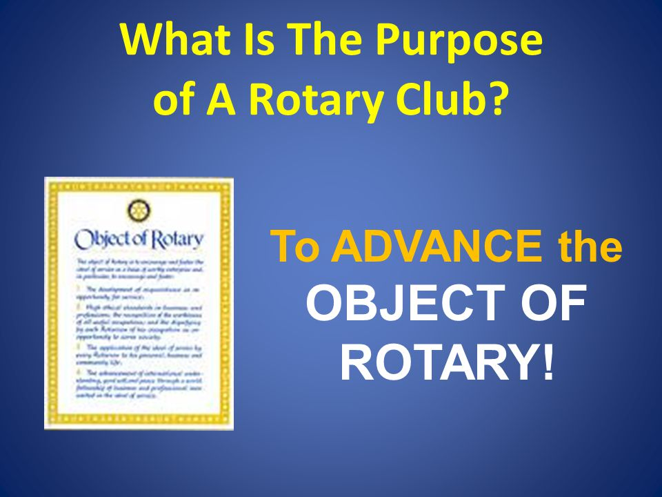 What Is The Purpose of A Rotary Club? To ADVANCE the OBJECT OF ROTARY!
