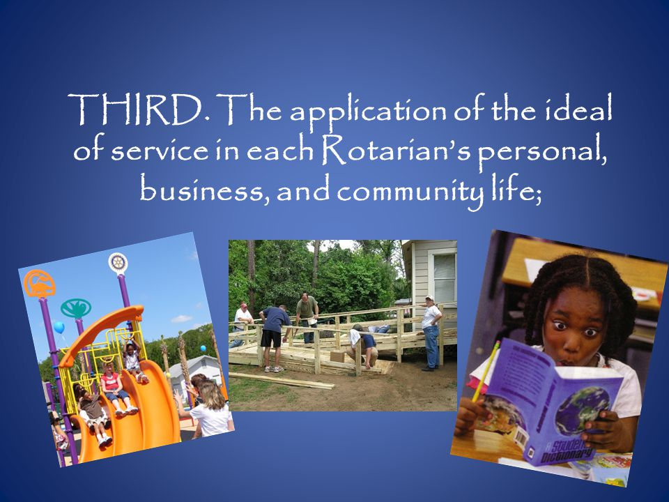 THIRD. The application of the ideal of service in each Rotarian's personal, business, and community life;