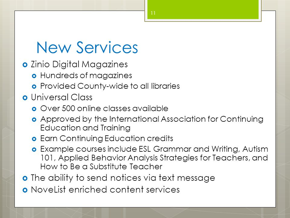 New Services  Zinio Digital Magazines  Hundreds of magazines  Provided County-wide to all libraries  Universal Class  Over 500 online classes available  Approved by the International Association for Continuing Education and Training  Earn Continuing Education credits  Example courses include ESL Grammar and Writing, Autism 101, Applied Behavior Analysis Strategies for Teachers, and How to Be a Substitute Teacher  The ability to send notices via text message  NoveList enriched content services 11