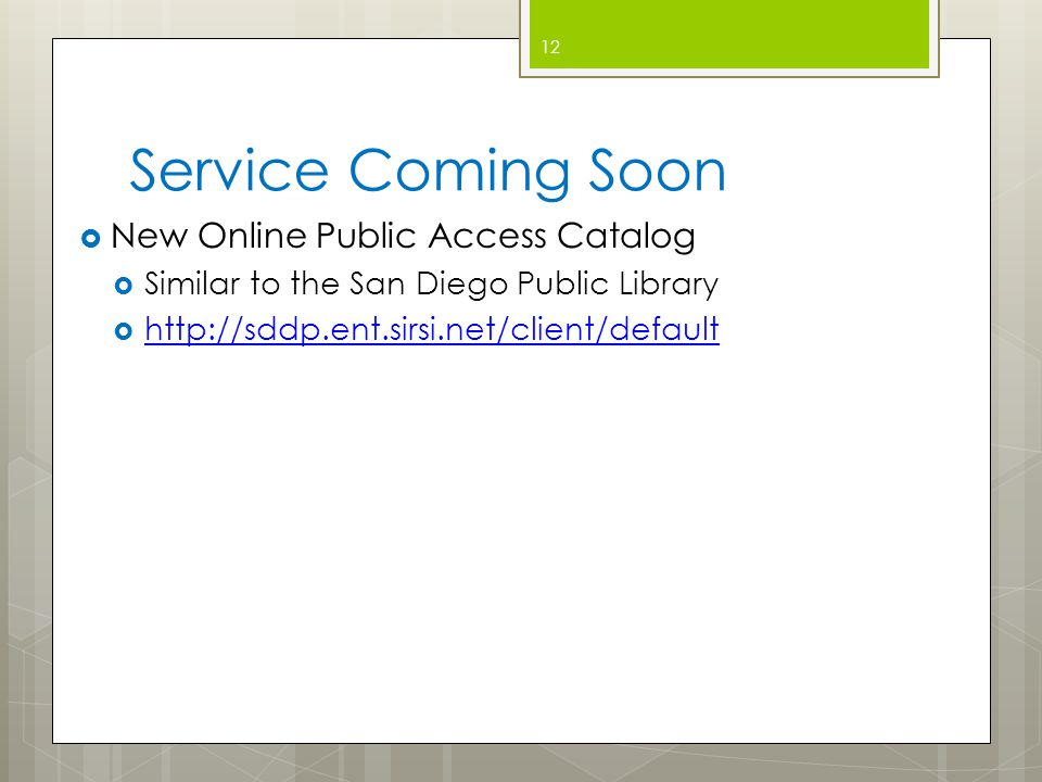Service Coming Soon  New Online Public Access Catalog  Similar to the San Diego Public Library  http://sddp.ent.sirsi.net/client/default http://sddp.ent.sirsi.net/client/default 12