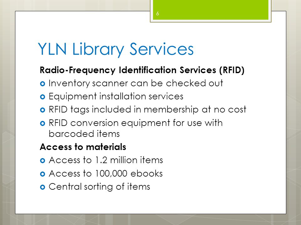 YLN Library Services Radio-Frequency Identification Services (RFID)  Inventory scanner can be checked out  Equipment installation services  RFID tags included in membership at no cost  RFID conversion equipment for use with barcoded items Access to materials  Access to 1.2 million items  Access to 100,000 ebooks  Central sorting of items 6