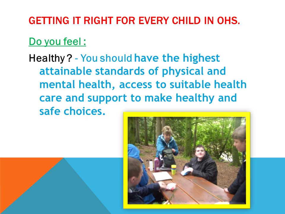 GETTING IT RIGHT FOR EVERY CHILD IN OHS. Do you feel : Healthy ? - You should have the highest attainable standards of physical and mental health, acc