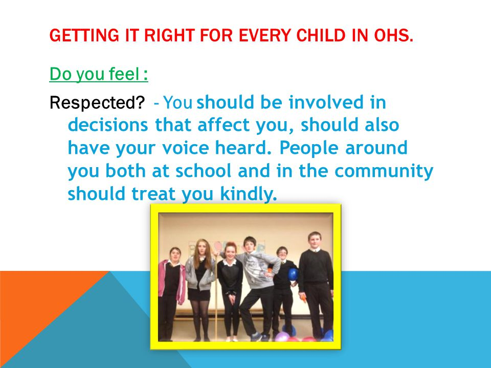 GETTING IT RIGHT FOR EVERY CHILD IN OHS. Do you feel : Respected? - You should be involved in decisions that affect you, should also have your voice h