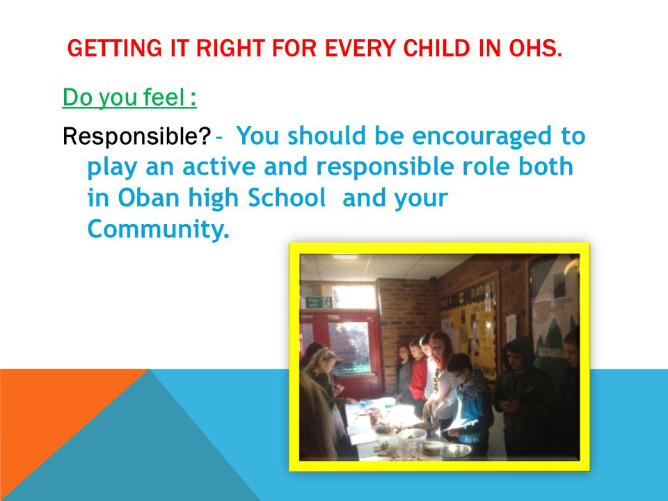 GETTING IT RIGHT FOR EVERY CHILD IN OHS. Do you feel : Responsible? - You should be encouraged to play an active and responsible role both in Oban hig