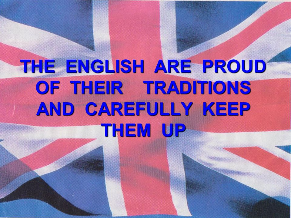 THE ENGLISH ARE PROUD OF THEIR TRADITIONS AND CAREFULLY KEEP THEM UP