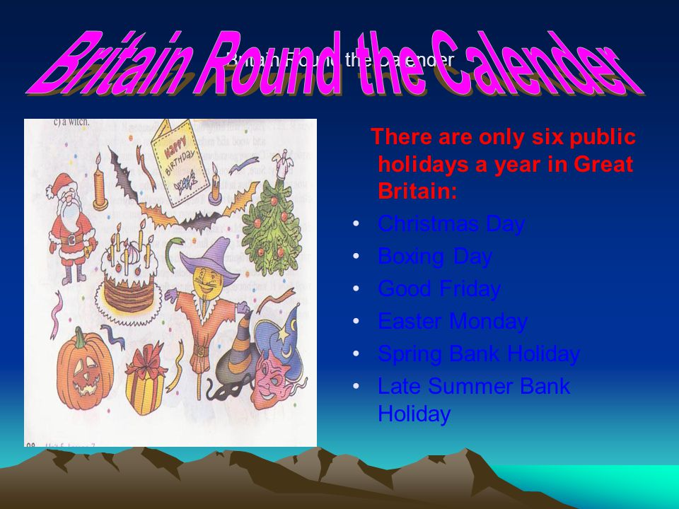 Britain Round the Calender There are only six public holidays a year in Great Britain: Christmas Day Boxing Day Good Friday Easter Monday Spring Bank