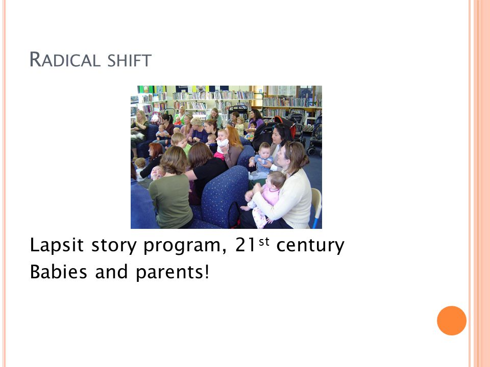 R ADICAL SHIFT Lapsit story program, 21 st century Babies and parents!
