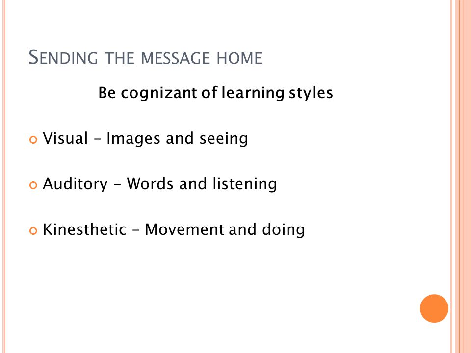 S ENDING THE MESSAGE HOME Be cognizant of learning styles Visual – Images and seeing Auditory - Words and listening Kinesthetic – Movement and doing