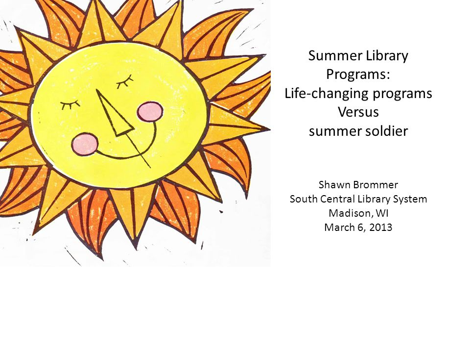 Summer Library Programs: Life-changing programs Versus summer soldier Shawn Brommer South Central Library System Madison, WI March 6, 2013