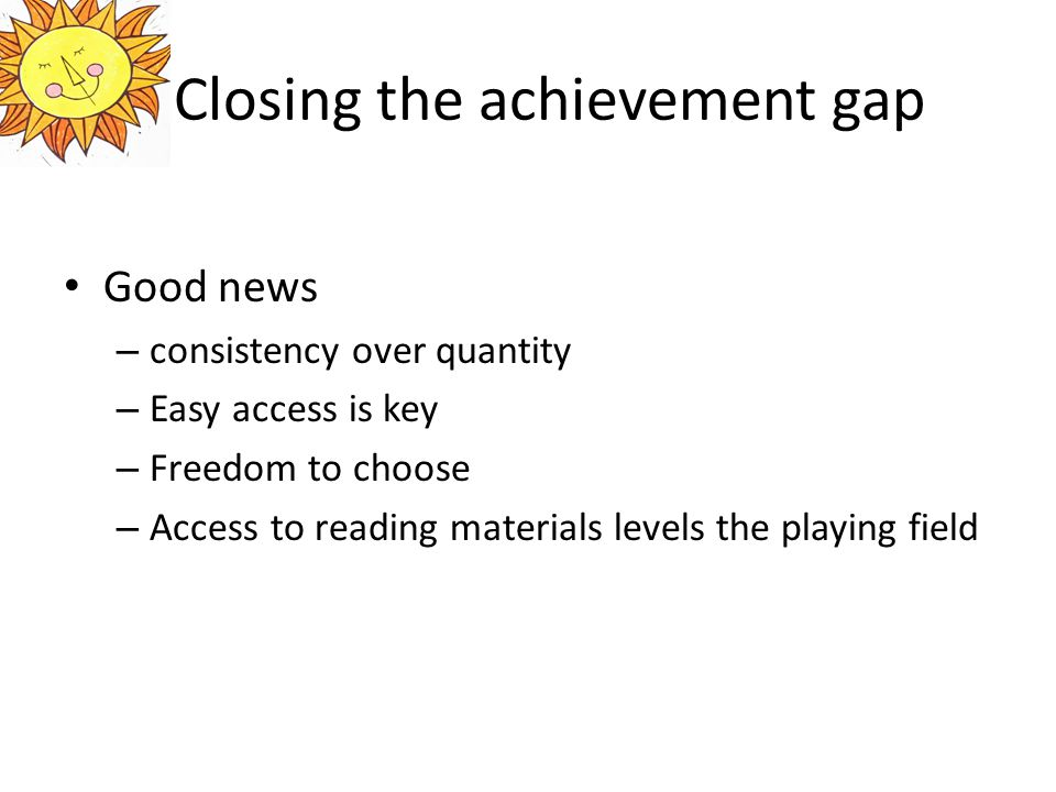 Closing the achievement gap Good news – consistency over quantity – Easy access is key – Freedom to choose – Access to reading materials levels the playing field