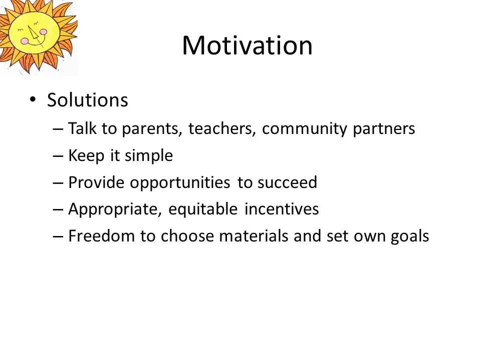 Motivation Solutions – Talk to parents, teachers, community partners – Keep it simple – Provide opportunities to succeed – Appropriate, equitable incentives – Freedom to choose materials and set own goals