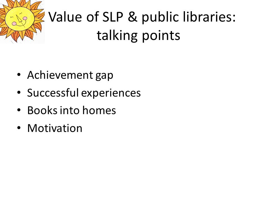 Value of SLP & public libraries: talking points Achievement gap Successful experiences Books into homes Motivation