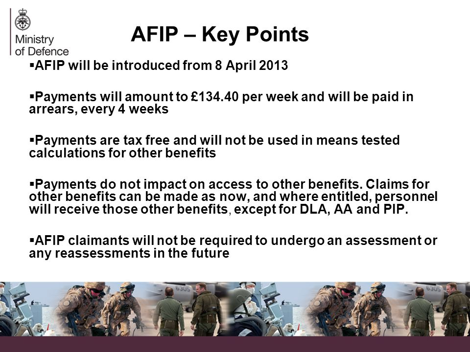 AFIP – Key Points  AFIP will be introduced from 8 April 2013  Payments will amount to £134.40 per week and will be paid in arrears, every 4 weeks  Payments are tax free and will not be used in means tested calculations for other benefits  Payments do not impact on access to other benefits.