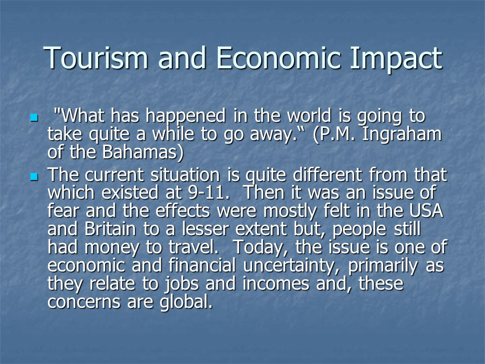 Tourism and Economic Impact What has happened in the world is going to take quite a while to go away. (P.M.