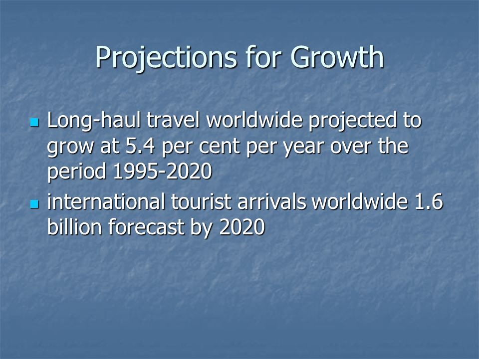 Projections for Growth Long-haul travel worldwide projected to grow at 5.4 per cent per year over the period 1995-2020 Long-haul travel worldwide projected to grow at 5.4 per cent per year over the period 1995-2020 international tourist arrivals worldwide 1.6 billion forecast by 2020 international tourist arrivals worldwide 1.6 billion forecast by 2020