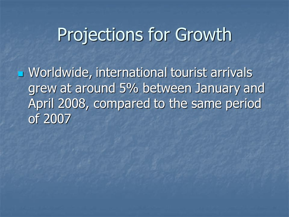 Projections for Growth Worldwide, international tourist arrivals grew at around 5% between January and April 2008, compared to the same period of 2007 Worldwide, international tourist arrivals grew at around 5% between January and April 2008, compared to the same period of 2007