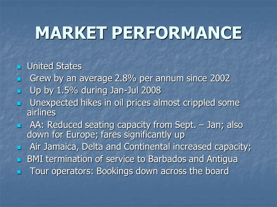 MARKET PERFORMANCE United States United States Grew by an average 2.8% per annum since 2002 Grew by an average 2.8% per annum since 2002 Up by 1.5% during Jan-Jul 2008 Up by 1.5% during Jan-Jul 2008 Unexpected hikes in oil prices almost crippled some airlines Unexpected hikes in oil prices almost crippled some airlines AA: Reduced seating capacity from Sept.