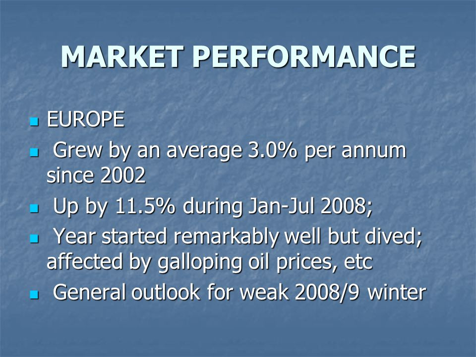 MARKET PERFORMANCE EUROPE EUROPE Grew by an average 3.0% per annum since 2002 Grew by an average 3.0% per annum since 2002 Up by 11.5% during Jan-Jul 2008; Up by 11.5% during Jan-Jul 2008; Year started remarkably well but dived; affected by galloping oil prices, etc Year started remarkably well but dived; affected by galloping oil prices, etc General outlook for weak 2008/9 winter General outlook for weak 2008/9 winter