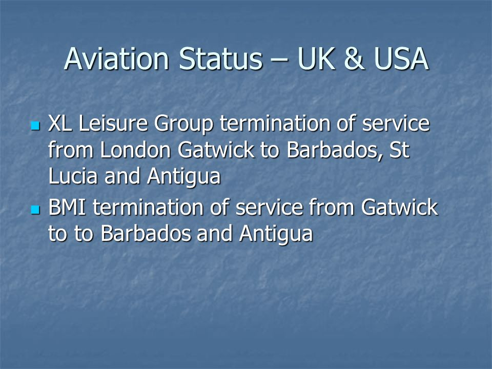Aviation Status – UK & USA XL Leisure Group termination of service from London Gatwick to Barbados, St Lucia and Antigua XL Leisure Group termination of service from London Gatwick to Barbados, St Lucia and Antigua BMI termination of service from Gatwick to to Barbados and Antigua BMI termination of service from Gatwick to to Barbados and Antigua