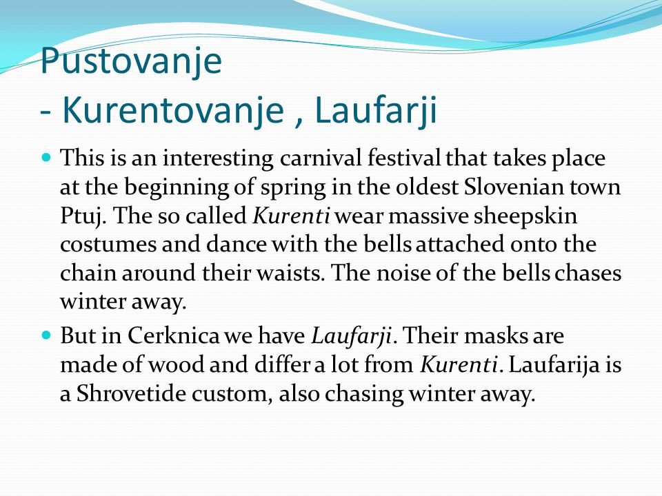 Pustovanje - Kurentovanje, Laufarji This is an interesting carnival festival that takes place at the beginning of spring in the oldest Slovenian town Ptuj.
