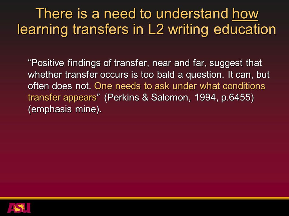 There is a need to understand how learning transfers in L2 writing education The most important question about the validity of genre- based instructional approaches is whether, to what extent, and under what conditions skills acquired within one genre are transferable to another (Swales, 1990, p.233) (emphasis mine); this is a highly significant investigative issue (p.234).