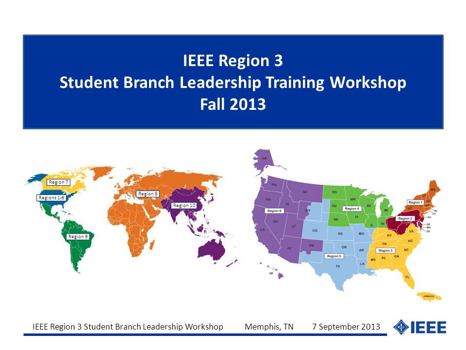 IEEE Region 3 Student Branch Leadership Workshop Memphis, TN 7 September 2013 IEEE Region 3 Student Branch Leadership Training Workshop Fall 2013 Regi