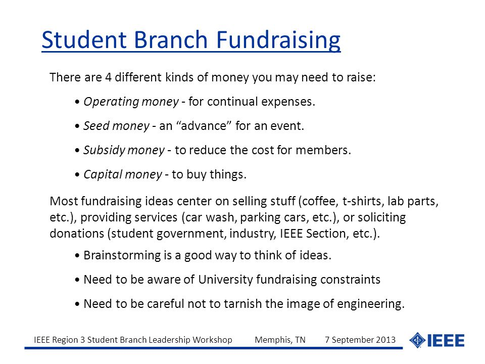 IEEE Region 3 Student Branch Leadership Workshop Memphis, TN 7 September 2013 There are 4 different kinds of money you may need to raise: Operating money - for continual expenses.