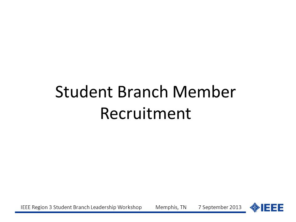 IEEE Region 3 Student Branch Leadership Workshop Memphis, TN 7 September 2013 Student Branch Member Recruitment