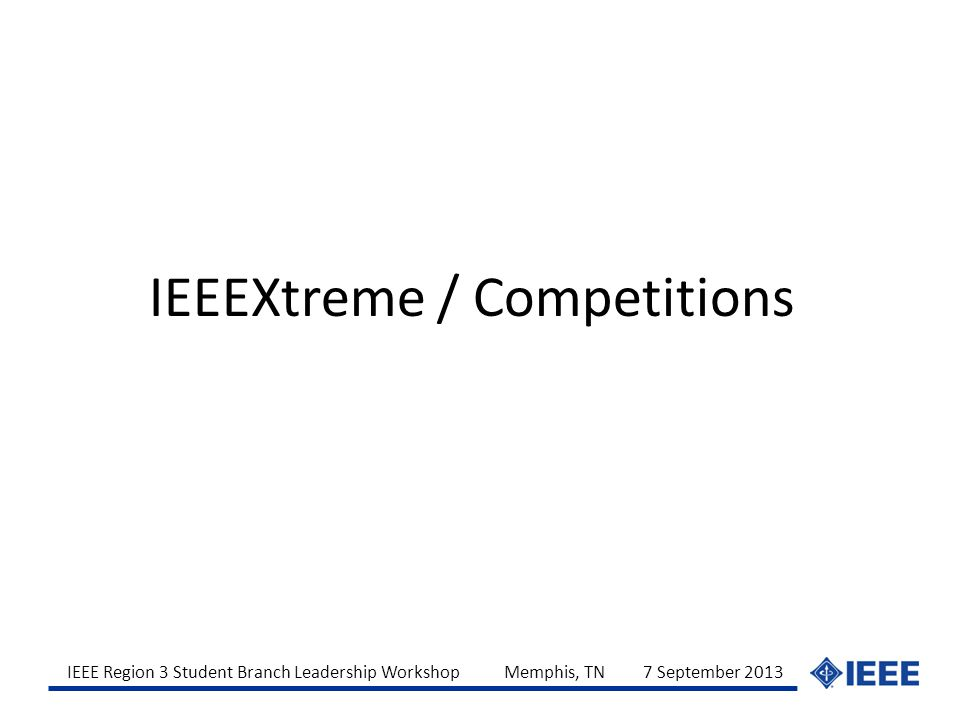 IEEE Region 3 Student Branch Leadership Workshop Memphis, TN 7 September 2013 IEEEXtreme / Competitions