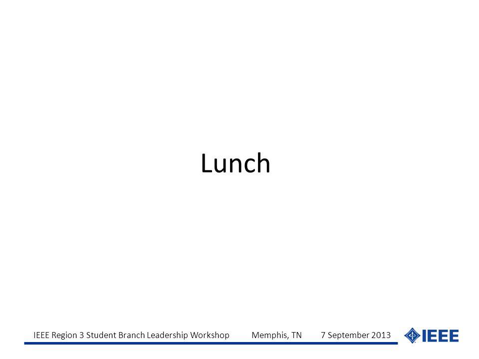 IEEE Region 3 Student Branch Leadership Workshop Memphis, TN 7 September 2013 Lunch