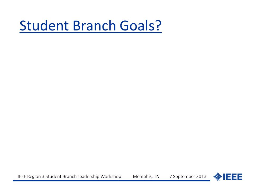 IEEE Region 3 Student Branch Leadership Workshop Memphis, TN 7 September 2013 Student Branch Goals?