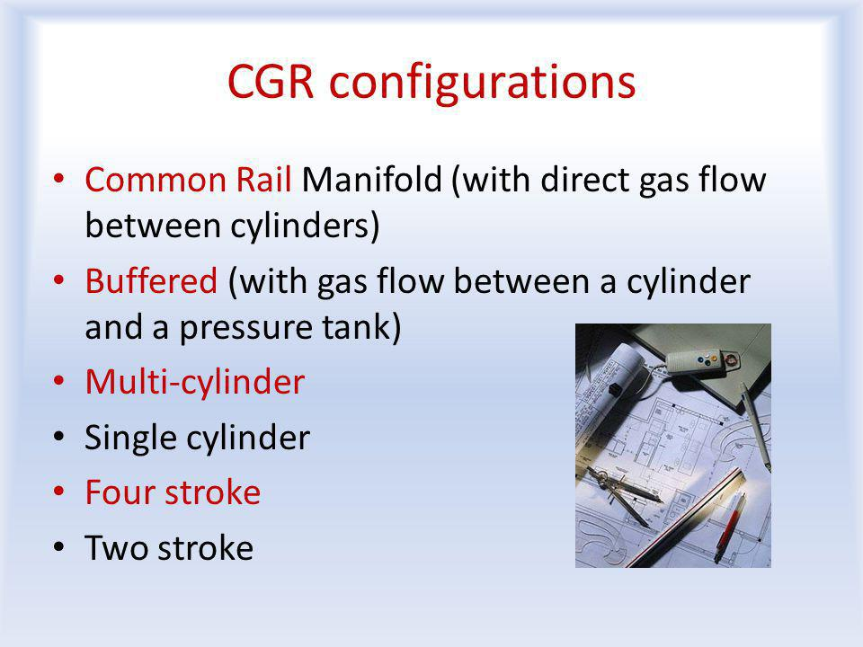 CGR configurations Common Rail Manifold (with direct gas flow between cylinders) Buffered (with gas flow between a cylinder and a pressure tank) Multi-cylinder Single cylinder Four stroke Two stroke