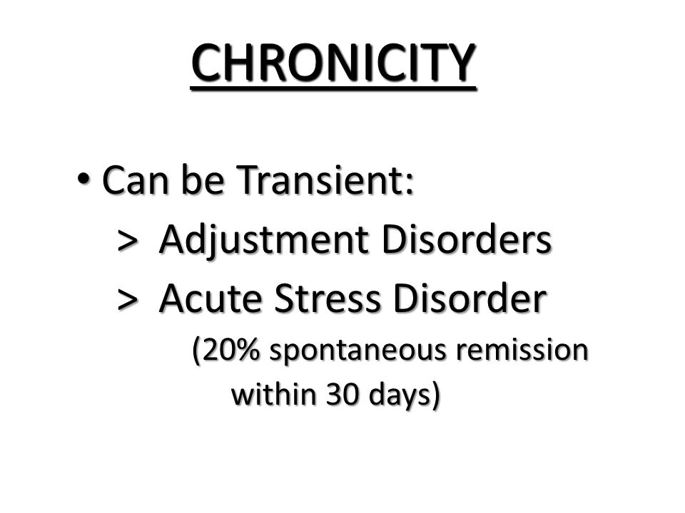 CHRONICITY Can be Transient: Can be Transient: > Adjustment Disorders > Adjustment Disorders > Acute Stress Disorder > Acute Stress Disorder (20% spontaneous remission (20% spontaneous remission within 30 days) within 30 days)