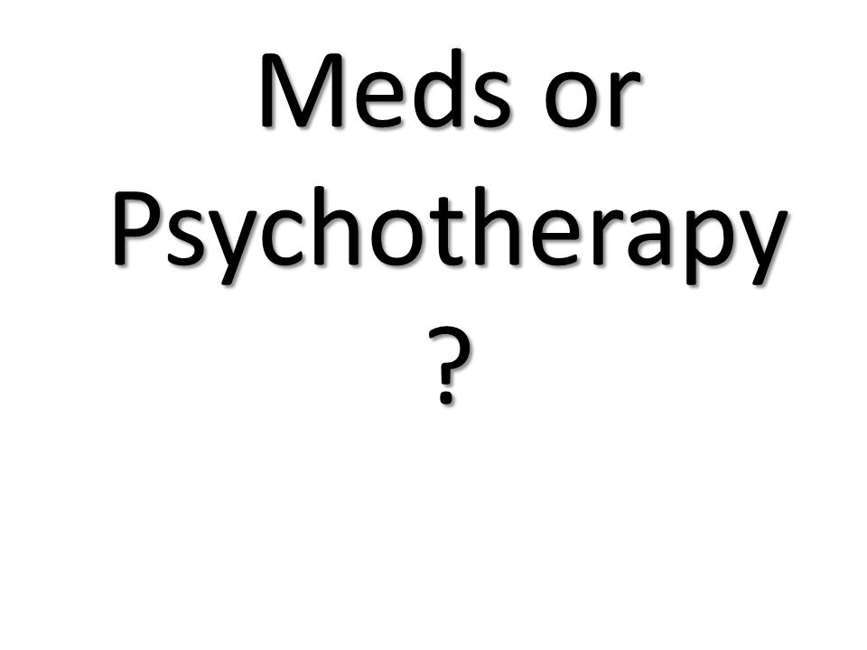 Meds or Psychotherapy ?