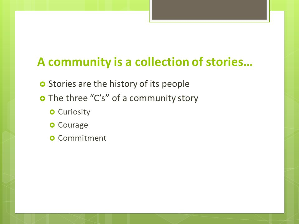 A community is a collection of stories…  Stories are the history of its people  The three C's of a community story  Curiosity  Courage  Commitment