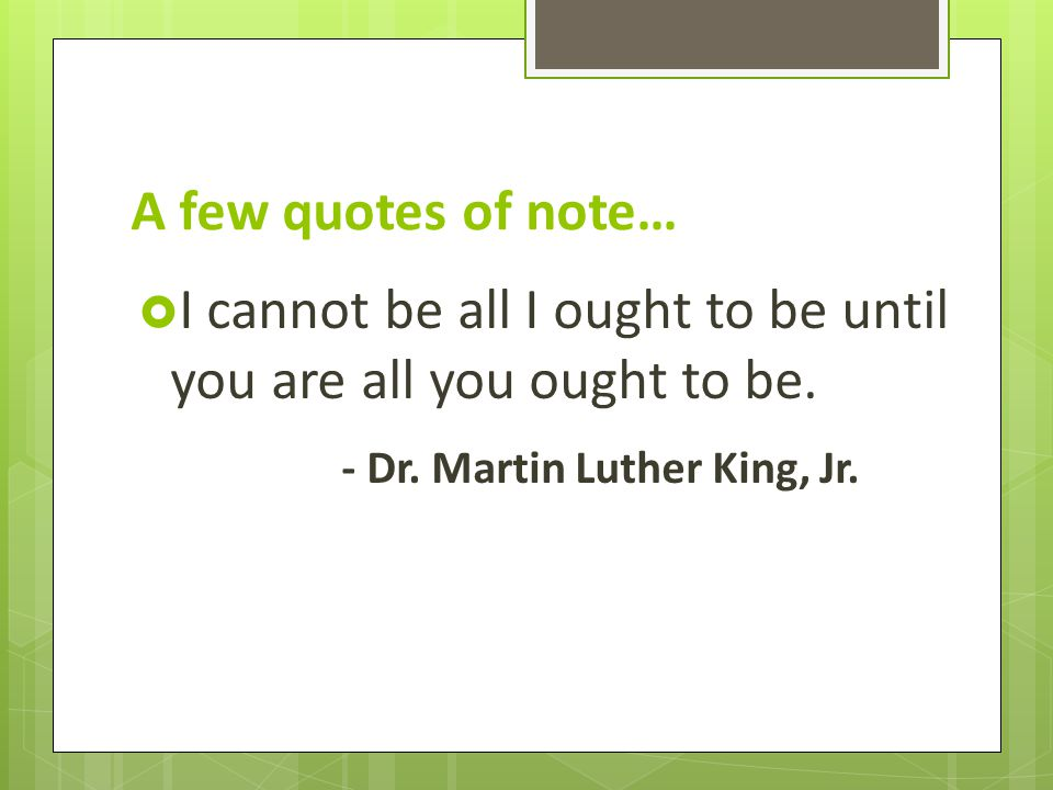 A few quotes of note…  I cannot be all I ought to be until you are all you ought to be.