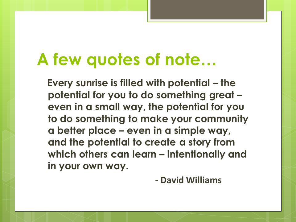 A few quotes of note… Every sunrise is filled with potential – the potential for you to do something great – even in a small way, the potential for you to do something to make your community a better place – even in a simple way, and the potential to create a story from which others can learn – intentionally and in your own way.