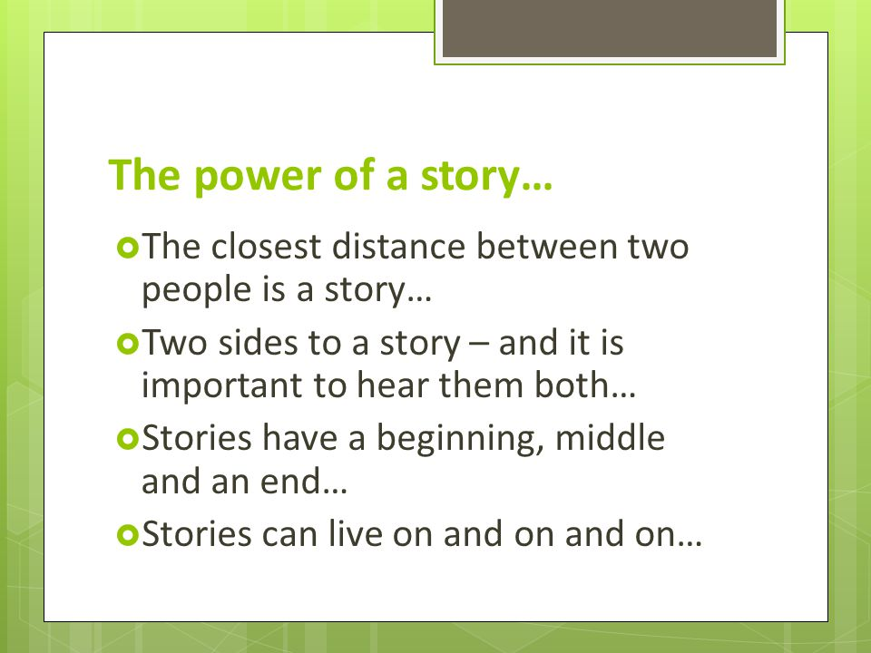 The power of a story…  The closest distance between two people is a story…  Two sides to a story – and it is important to hear them both…  Stories have a beginning, middle and an end…  Stories can live on and on and on…